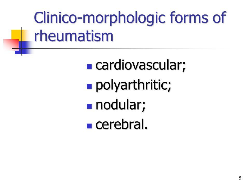 8 Clinico-morphologic forms of rheumatism cardiovascular; cardiovascular; polyarthritic; polyarthritic; nodular; nodular; cerebral.