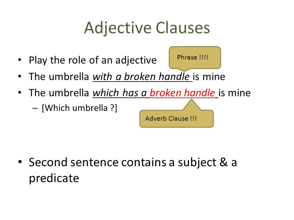Adjective Clauses Play the role of an adjective The umbrella with a broken handle is mine The umbrella which has a broken handle is mine – [Which umbrella ?] Second sentence contains a subject & a predicate Phrase !!!.