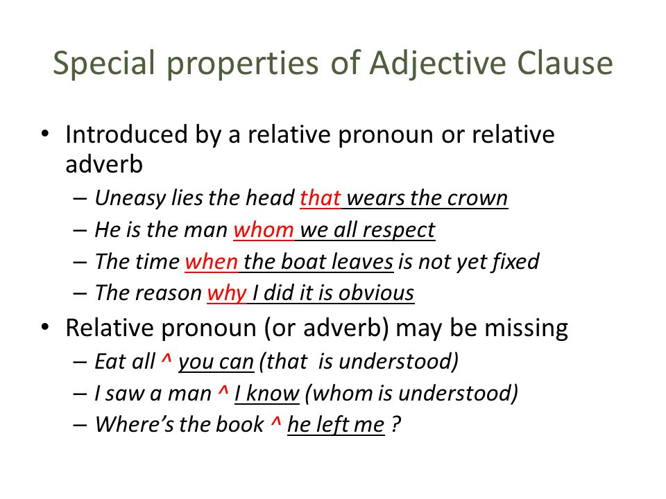 Special properties of Adjective Clause Introduced by a relative pronoun or relative adverb – Uneasy lies the head that wears the crown – He is the man whom we all respect – The time when the boat leaves is not yet fixed – The reason why I did it is obvious Relative pronoun (or adverb) may be missing – Eat all ^ you can (that is understood) – I saw a man ^ I know (whom is understood) – Where's the book ^ he left me ?