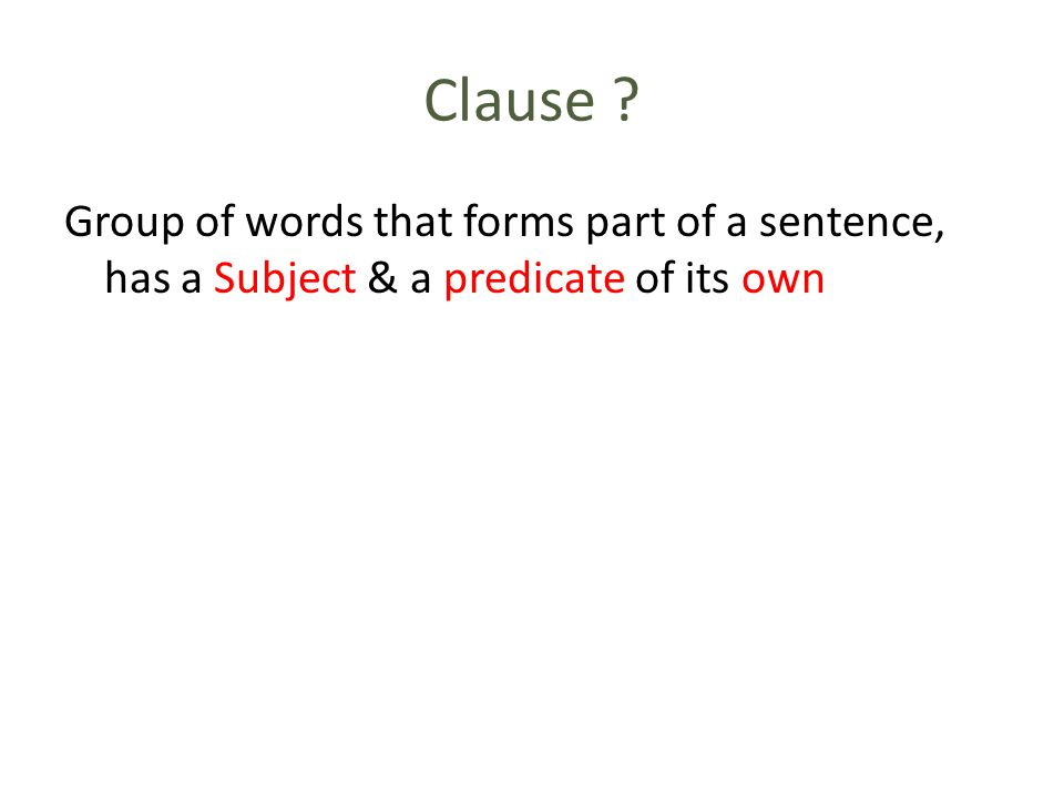 Clause ? Group of words that forms part of a sentence, has a Subject & a predicate of its own