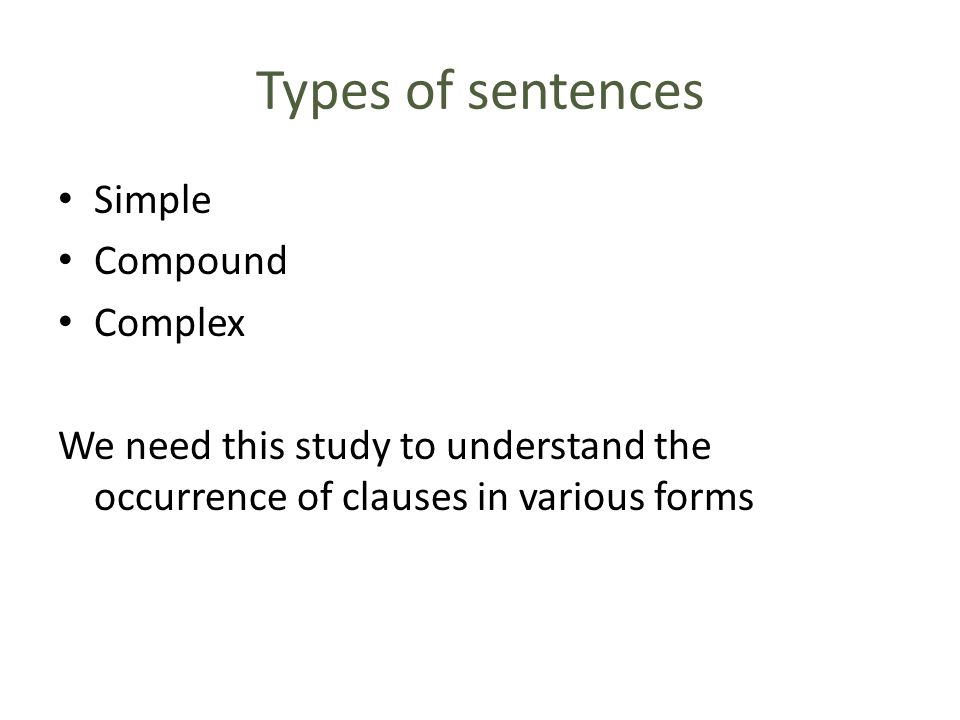 Types of sentences Simple Compound Complex We need this study to understand the occurrence of clauses in various forms