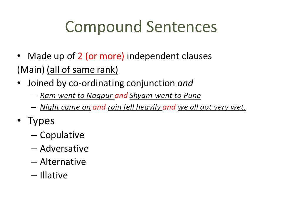 Compound Sentences Made up of 2 (or more) independent clauses (Main) (all of same rank) Joined by co-ordinating conjunction and – Ram went to Nagpur and Shyam went to Pune – Night came on and rain fell heavily and we all got very wet.