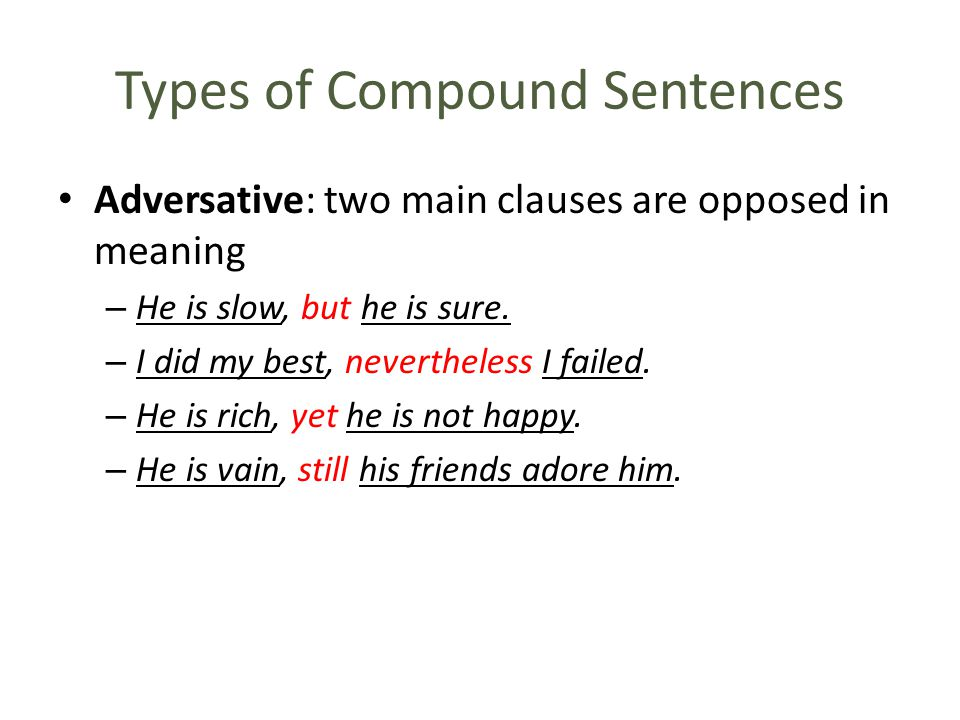 Types of Compound Sentences Adversative: two main clauses are opposed in meaning – He is slow, but he is sure.