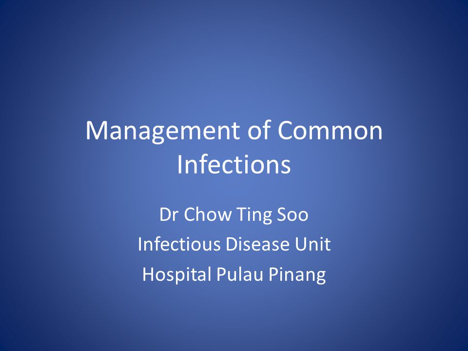 Management of Common Infections Dr Chow Ting Soo Infectious Disease Unit Hospital Pulau Pinang