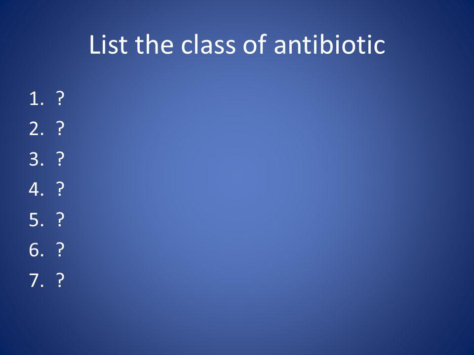 List the class of antibiotic 1.? 2.? 3.? 4.? 5.? 6.? 7.?