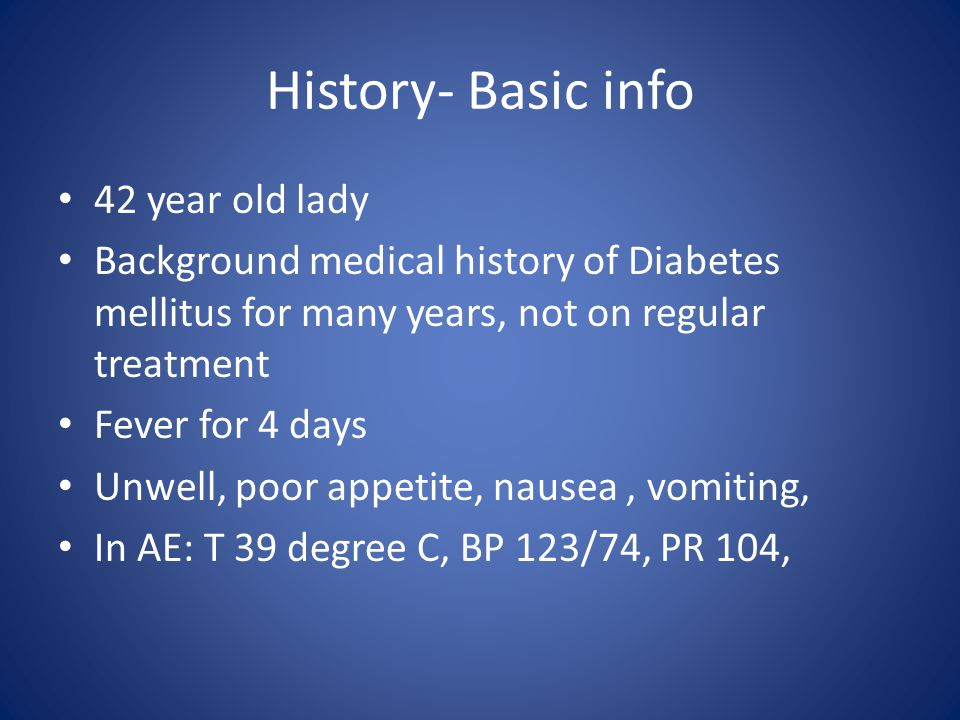 History- Basic info 42 year old lady Background medical history of Diabetes mellitus for many years, not on regular treatment Fever for 4 days Unwell, poor appetite, nausea, vomiting, In AE: T 39 degree C, BP 123/74, PR 104,