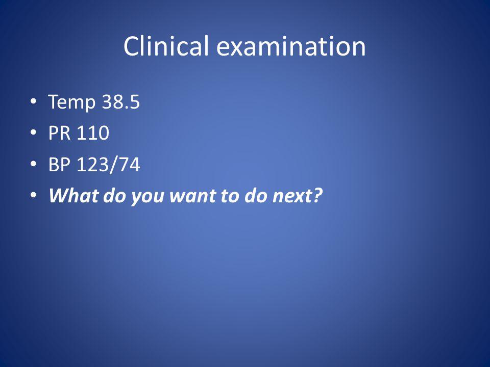 Clinical examination Temp 38.5 PR 110 BP 123/74 What do you want to do next?