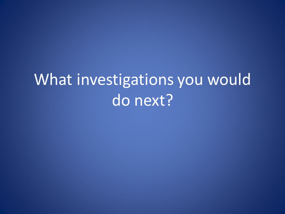 What investigations you would do next?