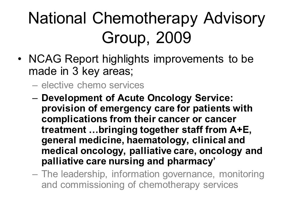 National Chemotherapy Advisory Group, 2009 NCAG Report highlights improvements to be made in 3 key areas; –elective chemo services –Development of Acute Oncology Service: provision of emergency care for patients with complications from their cancer or cancer treatment …bringing together staff from A+E, general medicine, haematology, clinical and medical oncology, palliative care, oncology and palliative care nursing and pharmacy' –The leadership, information governance, monitoring and commissioning of chemotherapy services