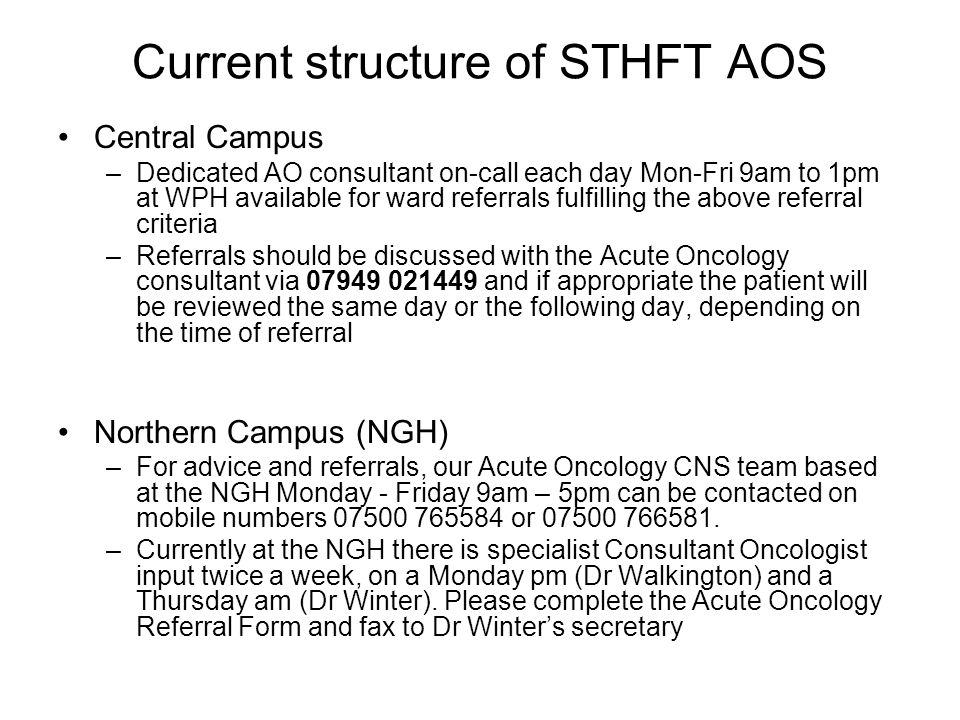 Current structure of STHFT AOS Central Campus –Dedicated AO consultant on-call each day Mon-Fri 9am to 1pm at WPH available for ward referrals fulfilling the above referral criteria –Referrals should be discussed with the Acute Oncology consultant via 07949 021449 and if appropriate the patient will be reviewed the same day or the following day, depending on the time of referral Northern Campus (NGH) –For advice and referrals, our Acute Oncology CNS team based at the NGH Monday - Friday 9am – 5pm can be contacted on mobile numbers 07500 765584 or 07500 766581.
