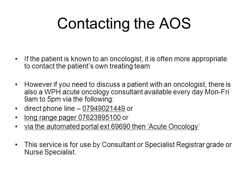 Contacting the AOS If the patient is known to an oncologist, it is often more appropriate to contact the patient's own treating team However if you need to discuss a patient with an oncologist, there is also a WPH acute oncology consultant available every day Mon-Fri 9am to 5pm via the following: direct phone line – 07949021449 or long range pager 07623895100 or via the automated portal ext 69690 then 'Acute Oncology' This service is for use by Consultant or Specialist Registrar grade or Nurse Specialist.