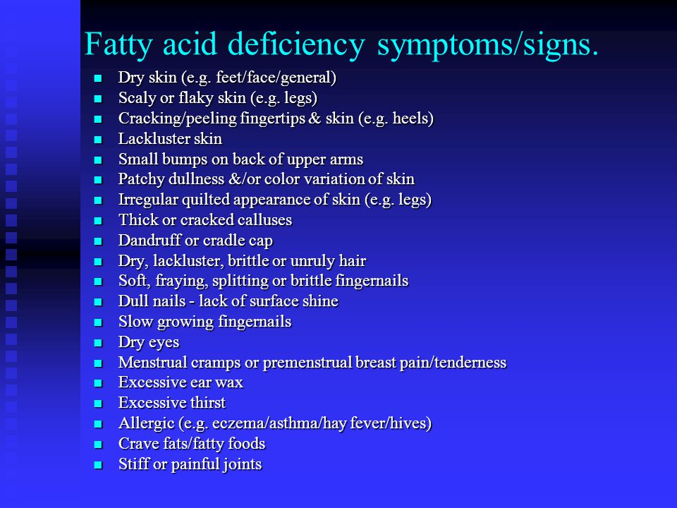 Fatty acid deficiency symptoms/signs. Dry skin (e.g.
