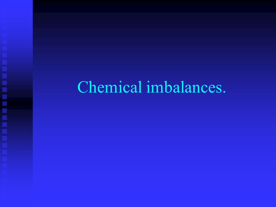 Chemical imbalances.