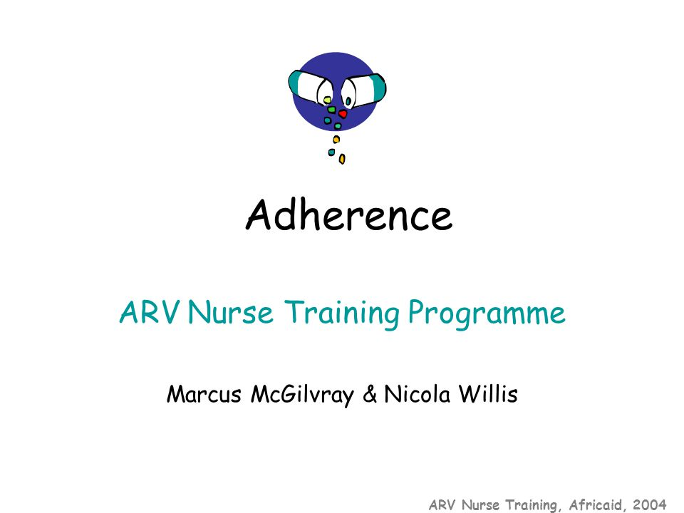 ARV Nurse Training, Africaid, 2004 ARV Nurse Training Programme Marcus McGilvray & Nicola Willis Adherence