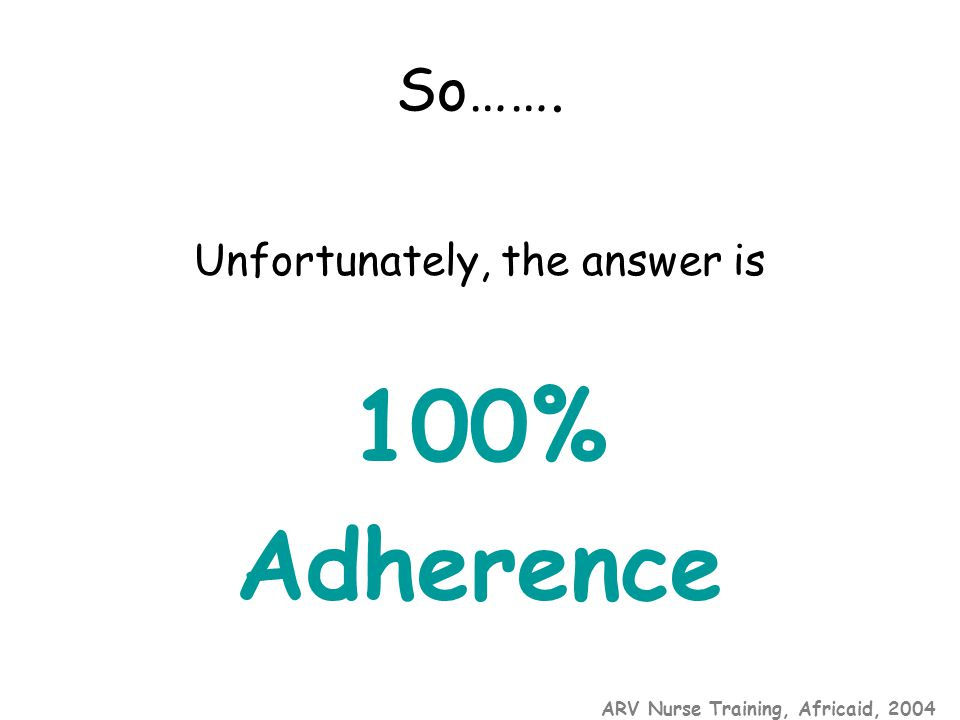 ARV Nurse Training, Africaid, 2004 So……. Unfortunately, the answer is 100% Adherence