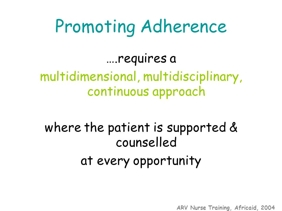 ARV Nurse Training, Africaid, 2004 Promoting Adherence ….requires a multidimensional, multidisciplinary, continuous approach where the patient is supported & counselled at every opportunity