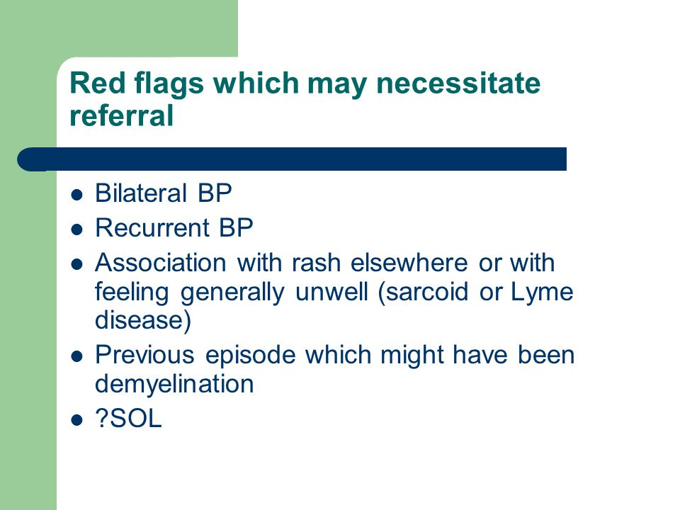 Red flags which may necessitate referral Bilateral BP Recurrent BP Association with rash elsewhere or with feeling generally unwell (sarcoid or Lyme disease) Previous episode which might have been demyelination ?SOL