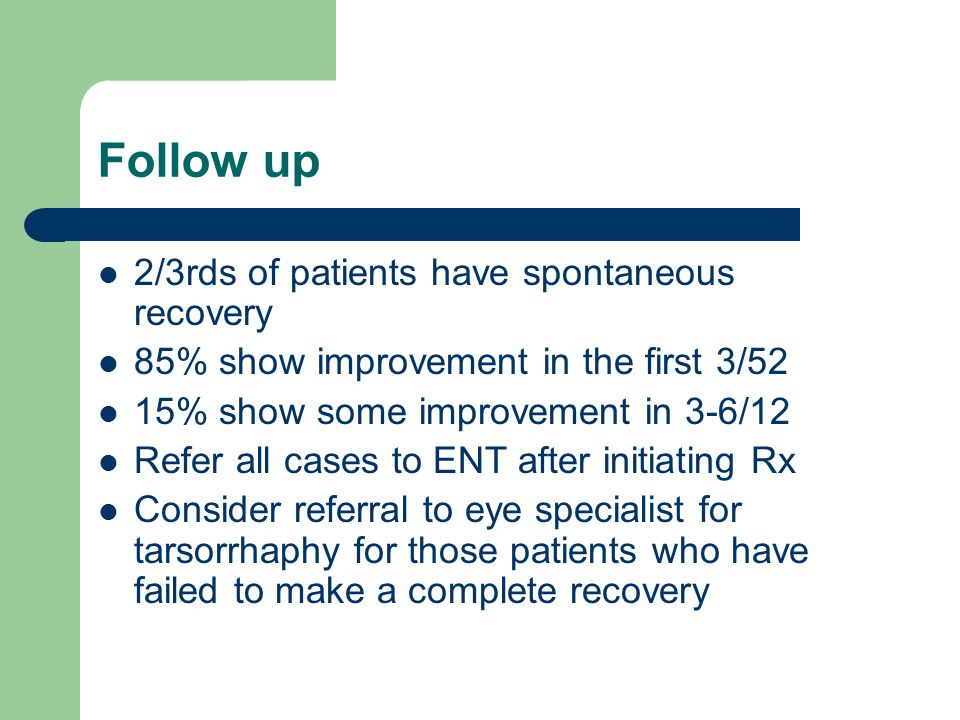 Follow up 2/3rds of patients have spontaneous recovery 85% show improvement in the first 3/52 15% show some improvement in 3-6/12 Refer all cases to ENT after initiating Rx Consider referral to eye specialist for tarsorrhaphy for those patients who have failed to make a complete recovery