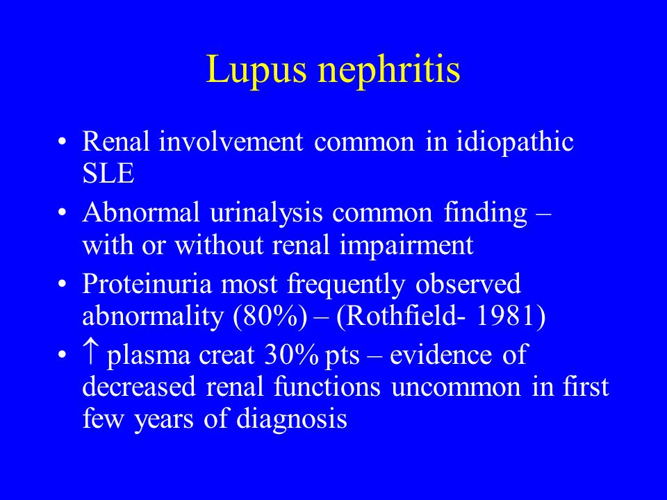 Lupus nephritis Renal involvement common in idiopathic SLE Abnormal urinalysis common finding – with or without renal impairment Proteinuria most frequently observed abnormality (80%) – (Rothfield- 1981)  plasma creat 30% pts – evidence of decreased renal functions uncommon in first few years of diagnosis