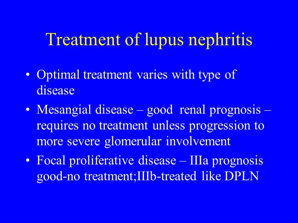 Treatment of lupus nephritis Optimal treatment varies with type of disease Mesangial disease – good renal prognosis – requires no treatment unless progression to more severe glomerular involvement Focal proliferative disease – IIIa prognosis good-no treatment;IIIb-treated like DPLN