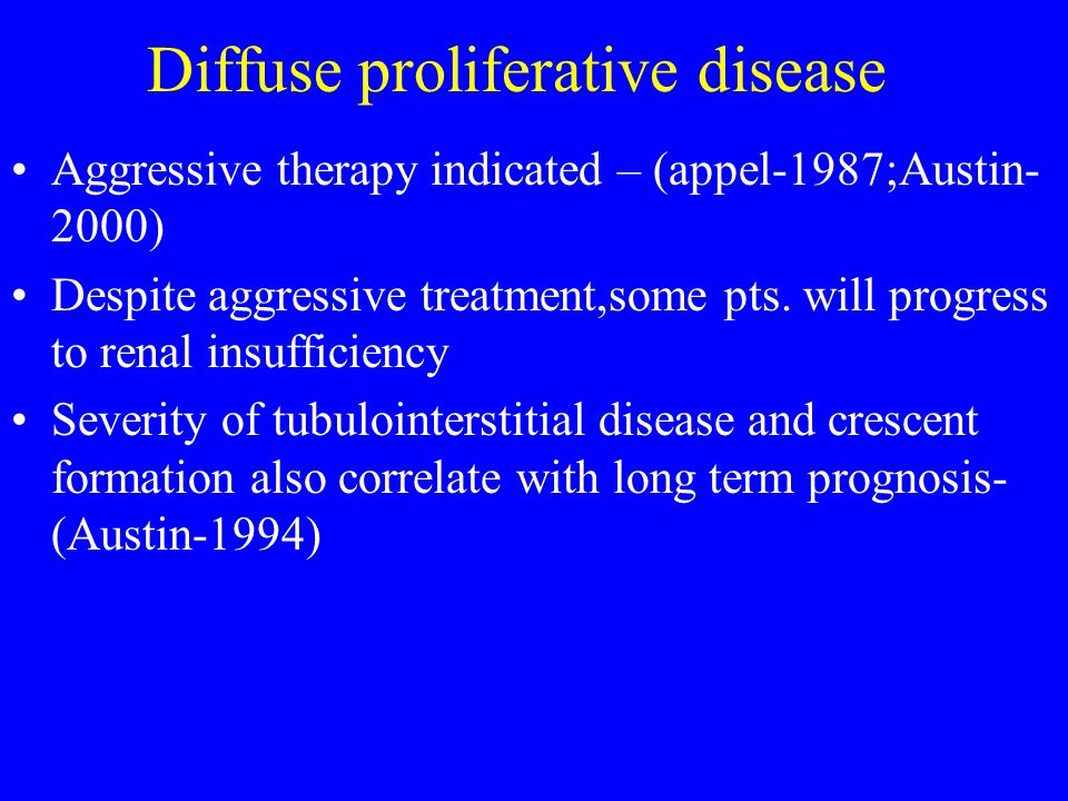 Diffuse proliferative disease Aggressive therapy indicated – (appel-1987;Austin- 2000) Despite aggressive treatment,some pts.