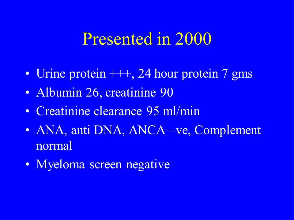 Presented in 2000 Urine protein +++, 24 hour protein 7 gms Albumin 26, creatinine 90 Creatinine clearance 95 ml/min ANA, anti DNA, ANCA –ve, Complement normal Myeloma screen negative