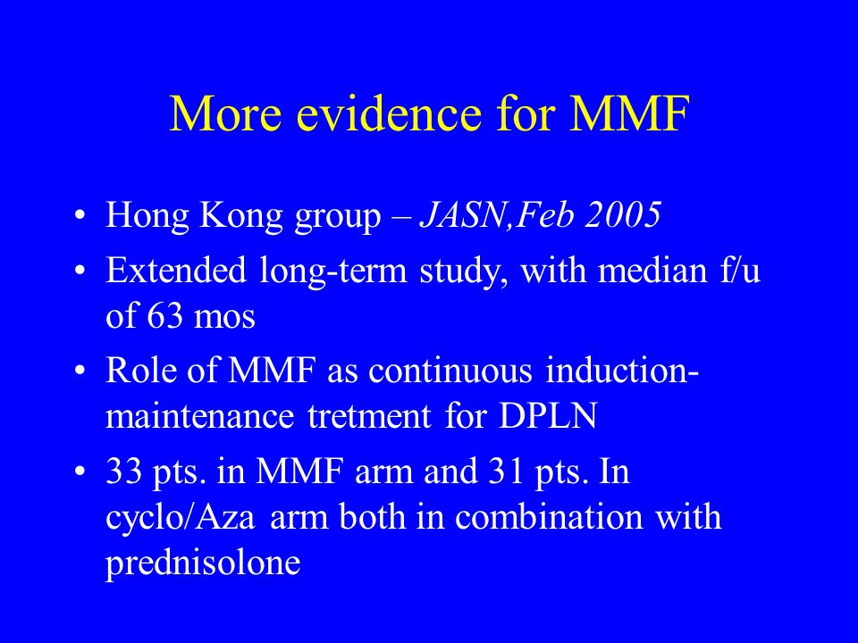 More evidence for MMF Hong Kong group – JASN,Feb 2005 Extended long-term study, with median f/u of 63 mos Role of MMF as continuous induction- maintenance tretment for DPLN 33 pts.