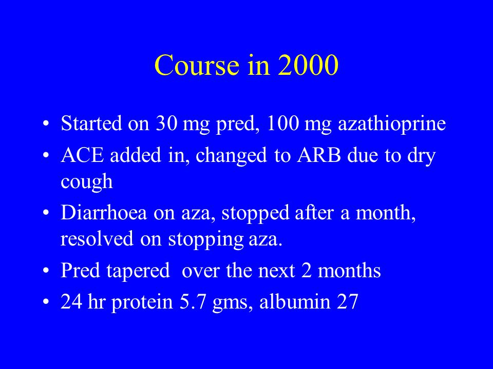 Course in 2000 Started on 30 mg pred, 100 mg azathioprine ACE added in, changed to ARB due to dry cough Diarrhoea on aza, stopped after a month, resolved on stopping aza.