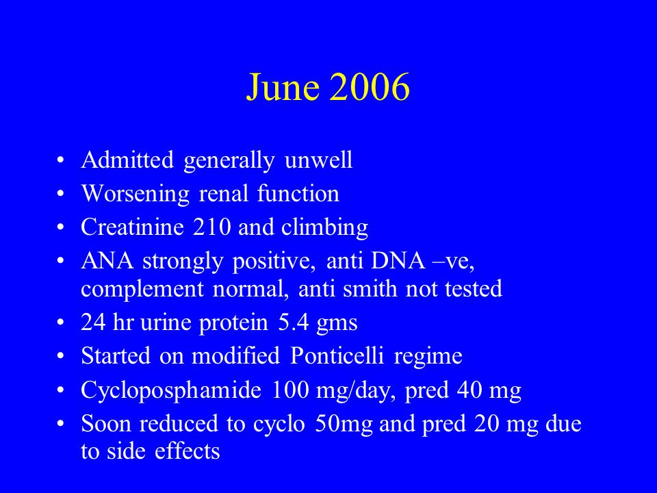 June 2006 Admitted generally unwell Worsening renal function Creatinine 210 and climbing ANA strongly positive, anti DNA –ve, complement normal, anti smith not tested 24 hr urine protein 5.4 gms Started on modified Ponticelli regime Cycloposphamide 100 mg/day, pred 40 mg Soon reduced to cyclo 50mg and pred 20 mg due to side effects