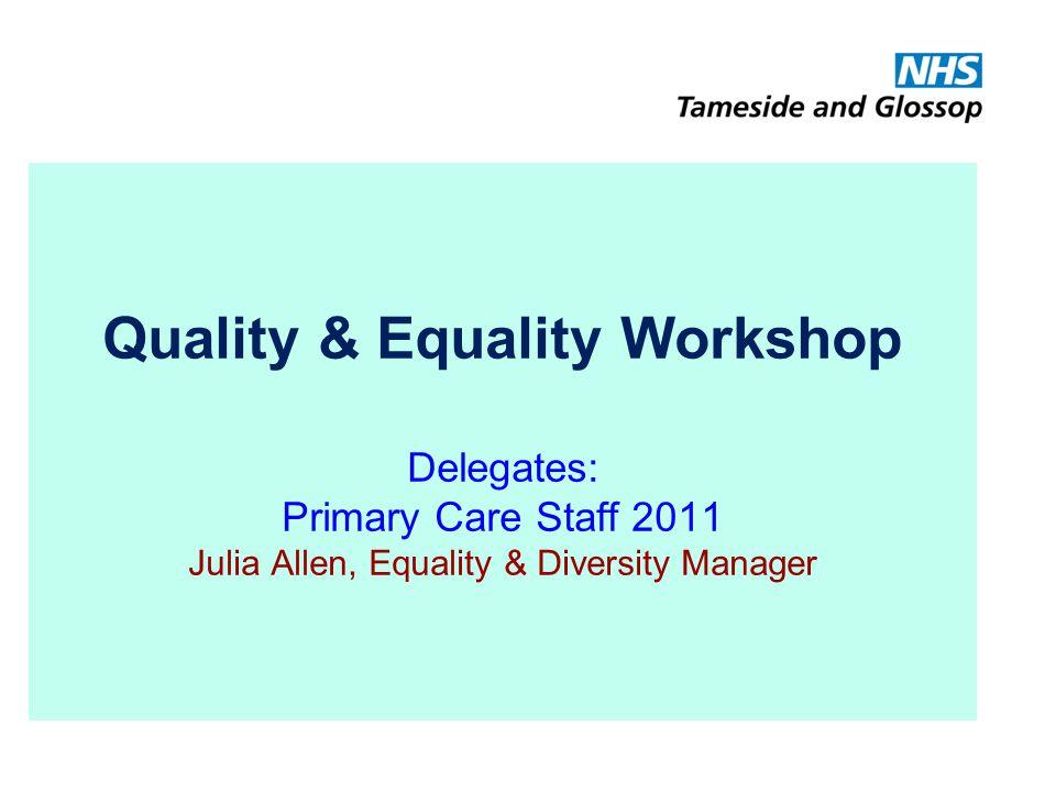 Quality & Equality Workshop Delegates: Primary Care Staff 2011 Julia Allen, Equality & Diversity Manager