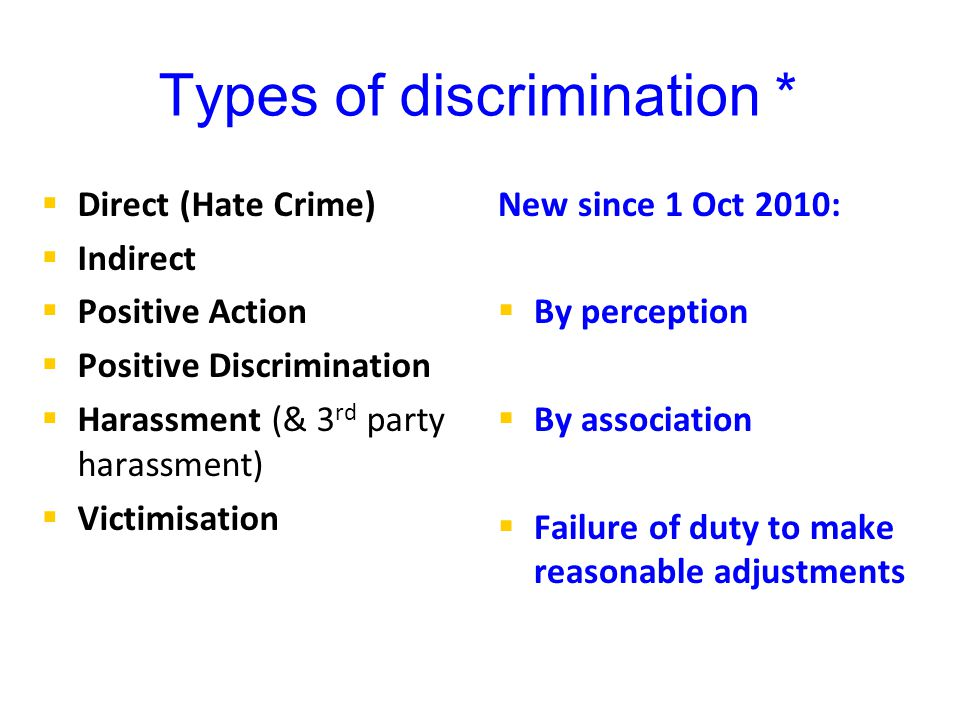 Types of discrimination *   Direct (Hate Crime)   Indirect   Positive Action   Positive Discrimination   Harassment (& 3 rd party harassment)   Victimisation New since 1 Oct 2010:   By perception   By association   Failure of duty to make reasonable adjustments