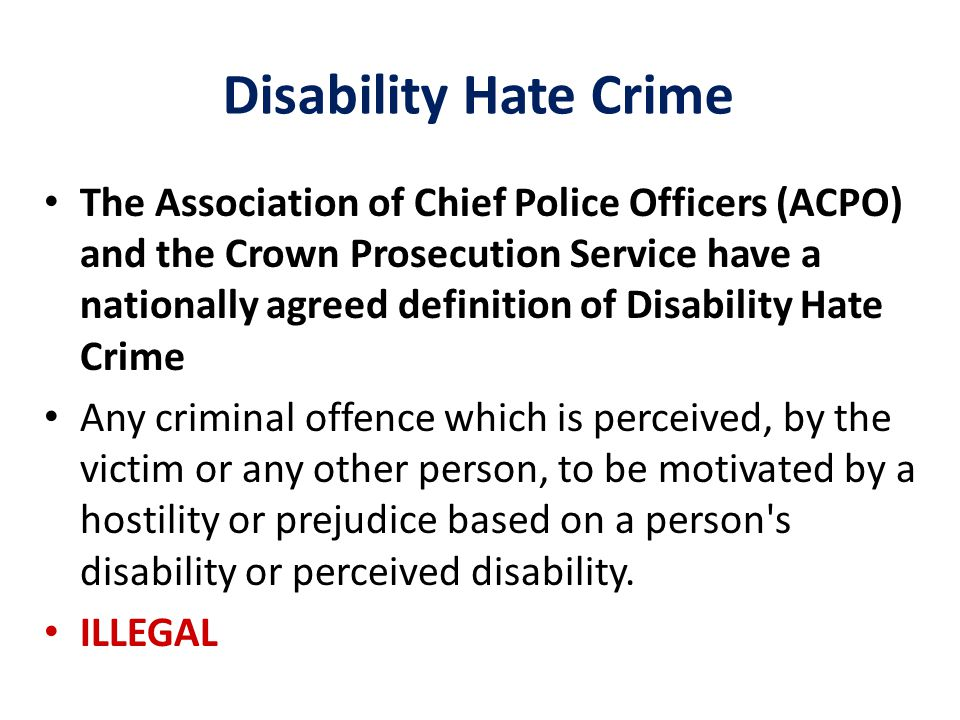Disability Hate Crime The Association of Chief Police Officers (ACPO) and the Crown Prosecution Service have a nationally agreed definition of Disability Hate Crime Any criminal offence which is perceived, by the victim or any other person, to be motivated by a hostility or prejudice based on a person s disability or perceived disability.