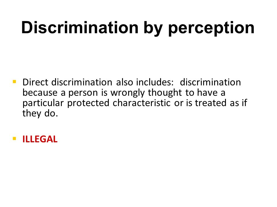 Discrimination by perception   Direct discrimination also includes: discrimination because a person is wrongly thought to have a particular protected characteristic or is treated as if they do.