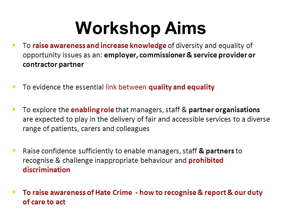 Workshop Aims   To raise awareness and increase knowledge of diversity and equality of opportunity issues as an: employer, commissioner & service provider or contractor partner   To evidence the essential link between quality and equality   To explore the enabling role that managers, staff & partner organisations are expected to play in the delivery of fair and accessible services to a diverse range of patients, carers and colleagues   Raise confidence sufficiently to enable managers, staff & partners to recognise & challenge inappropriate behaviour and prohibited discrimination   To raise awareness of Hate Crime - how to recognise & report & our duty of care to act