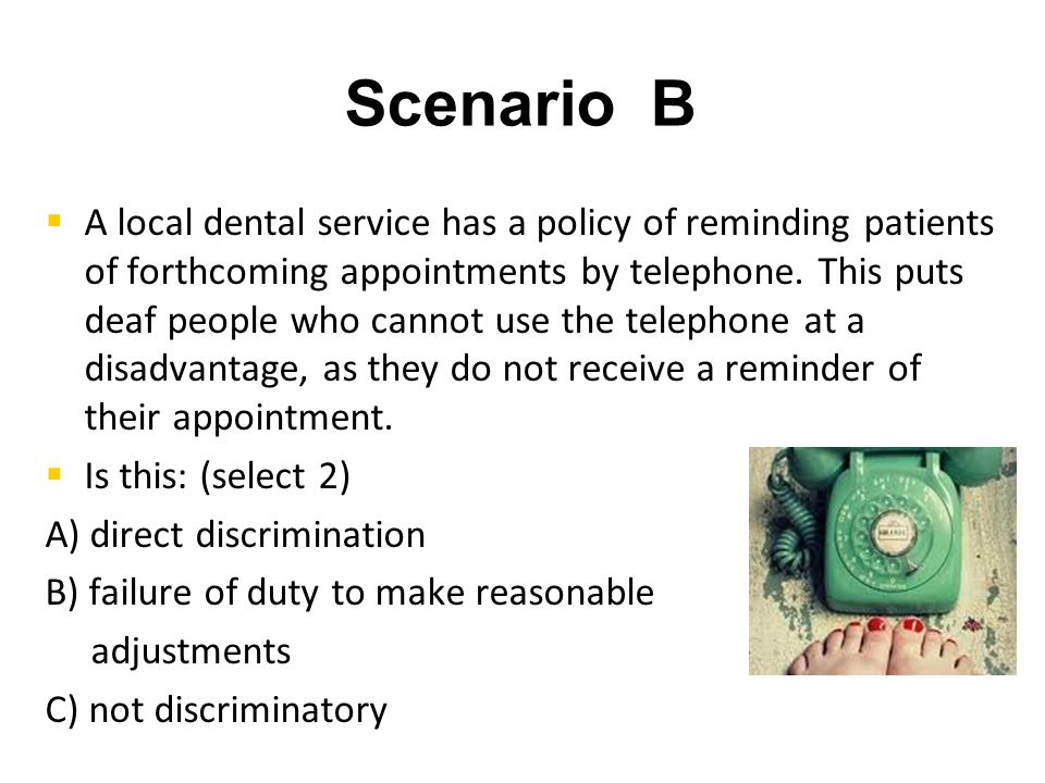 Scenario B   A local dental service has a policy of reminding patients of forthcoming appointments by telephone.