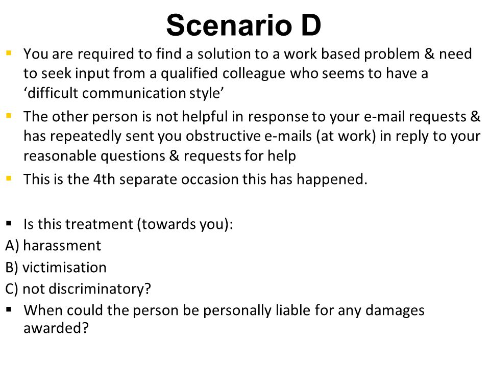 Scenario D   You are required to find a solution to a work based problem & need to seek input from a qualified colleague who seems to have a 'difficult communication style'   The other person is not helpful in response to your e-mail requests & has repeatedly sent you obstructive e-mails (at work) in reply to your reasonable questions & requests for help   This is the 4th separate occasion this has happened.