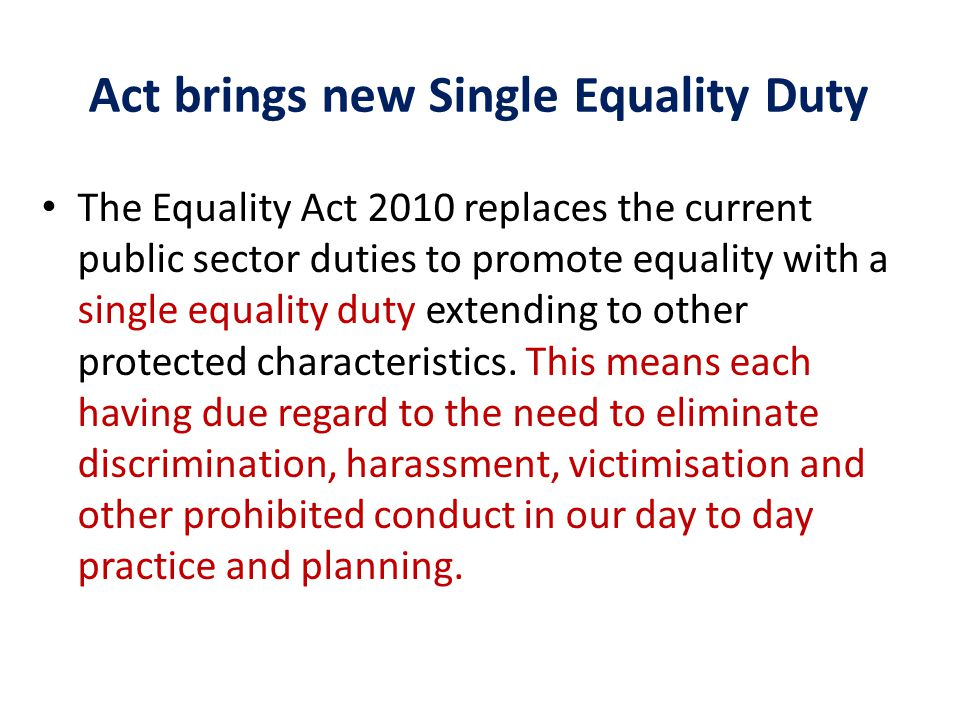 Act brings new Single Equality Duty The Equality Act 2010 replaces the current public sector duties to promote equality with a single equality duty extending to other protected characteristics.