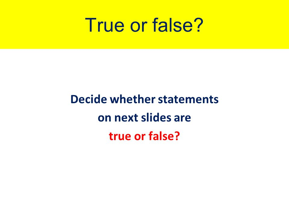 True or false? Decide whether statements on next slides are true or false?