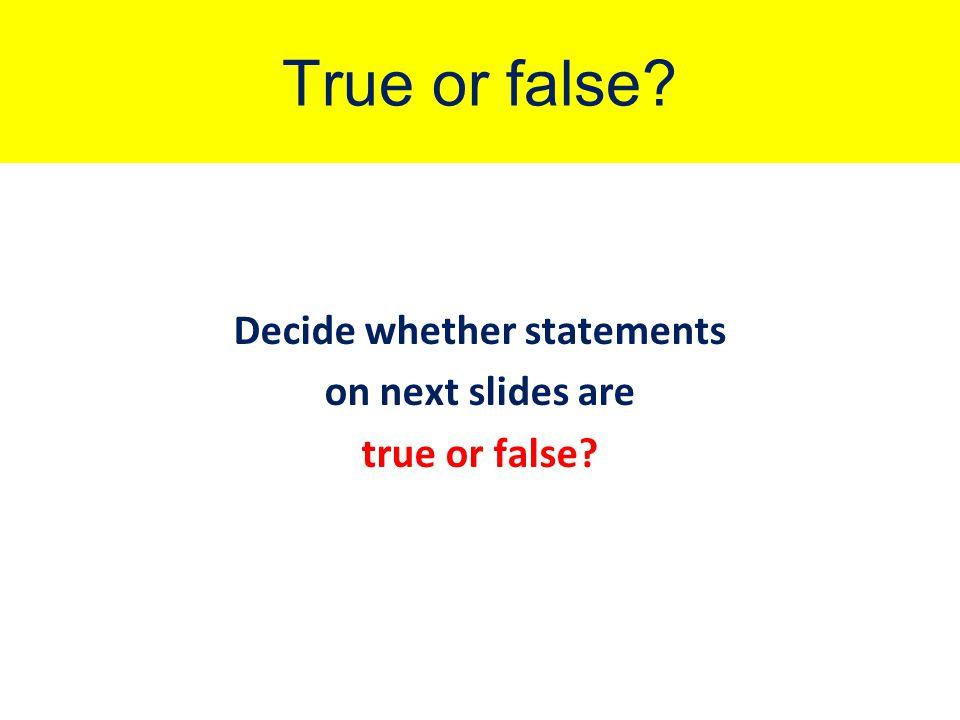 True or false Decide whether statements on next slides are true or false