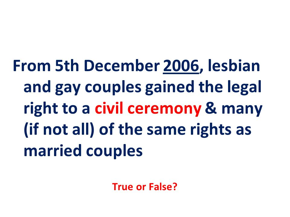 From 5th December 2006, lesbian and gay couples gained the legal right to a civil ceremony & many (if not all) of the same rights as married couples True or False