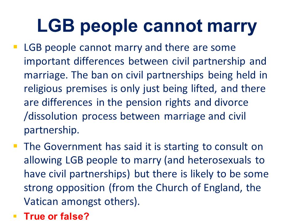 LGB people cannot marry   LGB people cannot marry and there are some important differences between civil partnership and marriage.