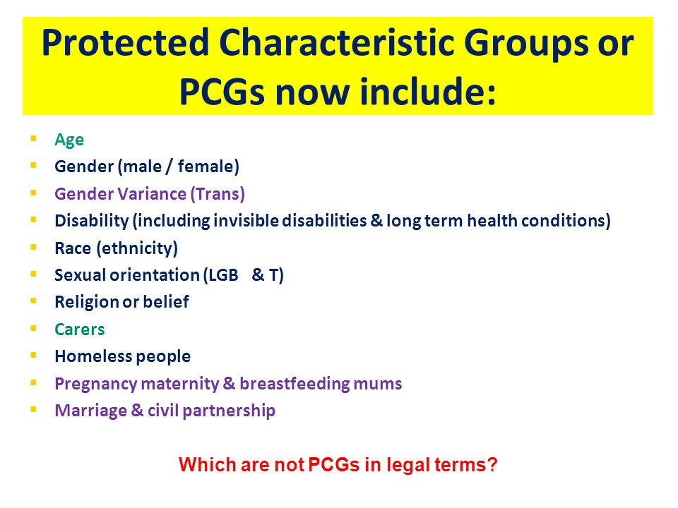 Protected Characteristic Groups or PCGs now include:   Age   Gender (male / female)   Gender Variance (Trans)   Disability (including invisible disabilities & long term health conditions)   Race (ethnicity)   Sexual orientation (LGB & T)   Religion or belief   Carers   Homeless people   Pregnancy maternity & breastfeeding mums   Marriage & civil partnership Which are not PCGs in legal terms?