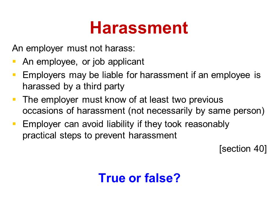Harassment An employer must not harass:   An employee, or job applicant   Employers may be liable for harassment if an employee is harassed by a third party   The employer must know of at least two previous occasions of harassment (not necessarily by same person)   Employer can avoid liability if they took reasonably practical steps to prevent harassment [section 40] True or false?