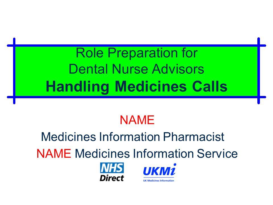 Role Preparation for Dental Nurse Advisors Handling Medicines Calls NAME Medicines Information Pharmacist NAME Medicines Information Service