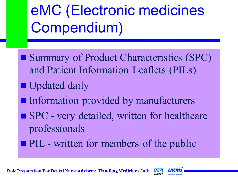 Role Preparation For Dental Nurse Advisers: Handling Medicines Calls eMC (Electronic medicines Compendium) Summary of Product Characteristics (SPC) and Patient Information Leaflets (PILs) Updated daily Information provided by manufacturers SPC - very detailed, written for healthcare professionals PIL - written for members of the public