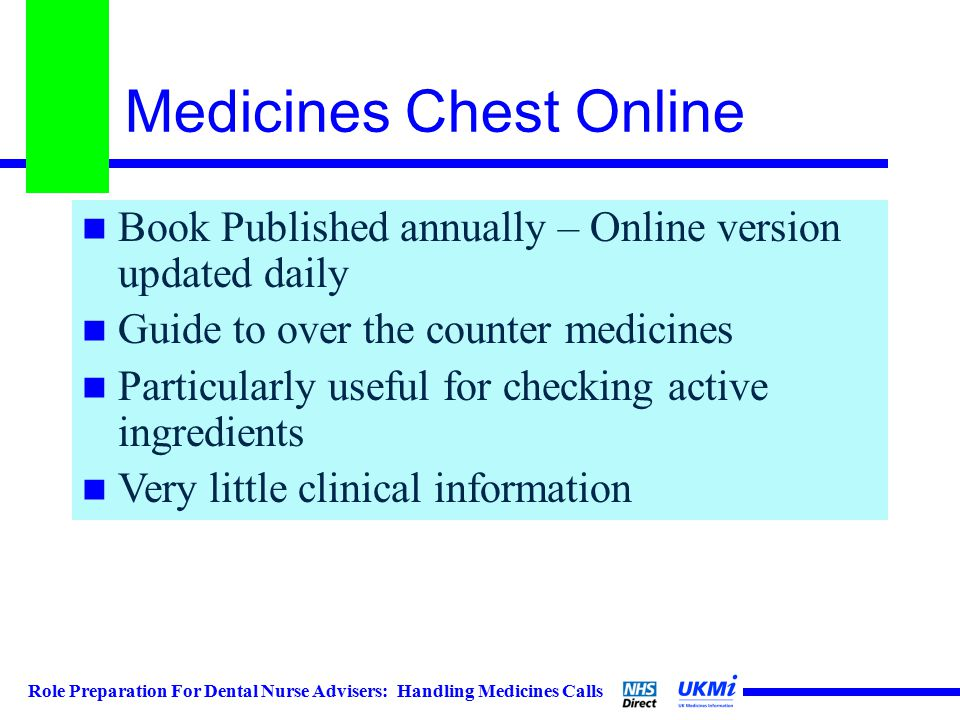 Role Preparation For Dental Nurse Advisers: Handling Medicines Calls Medicines Chest Online Book Published annually – Online version updated daily Guide to over the counter medicines Particularly useful for checking active ingredients Very little clinical information