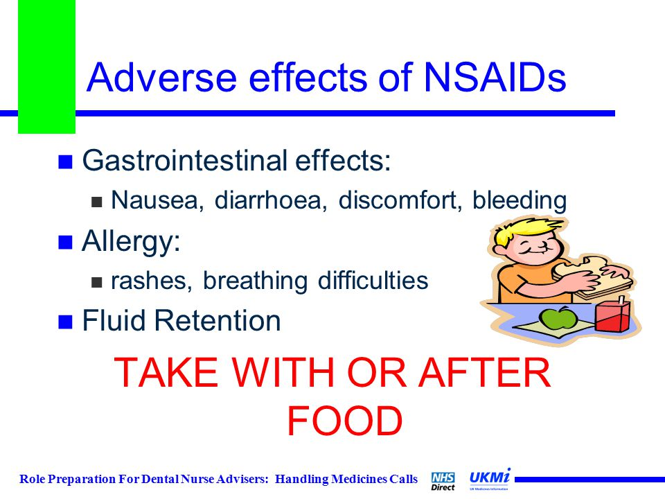 Role Preparation For Dental Nurse Advisers: Handling Medicines Calls Adverse effects of NSAIDs Gastrointestinal effects: Nausea, diarrhoea, discomfort, bleeding Allergy: rashes, breathing difficulties Fluid Retention TAKE WITH OR AFTER FOOD