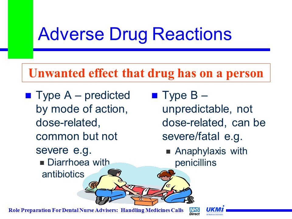 Role Preparation For Dental Nurse Advisers: Handling Medicines Calls Adverse Drug Reactions Type A – predicted by mode of action, dose-related, common but not severe e.g.