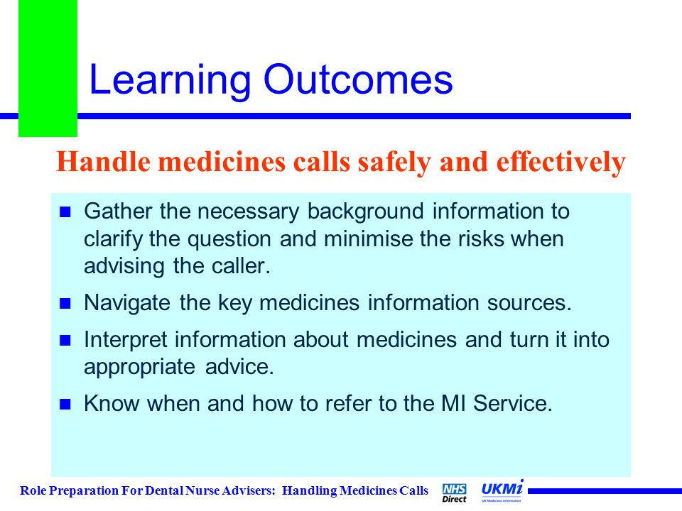 Role Preparation For Dental Nurse Advisers: Handling Medicines Calls Learning Outcomes Gather the necessary background information to clarify the question and minimise the risks when advising the caller.