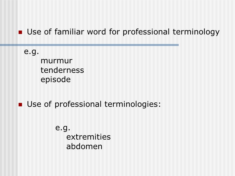 Use of familiar word for professional terminology e.g.